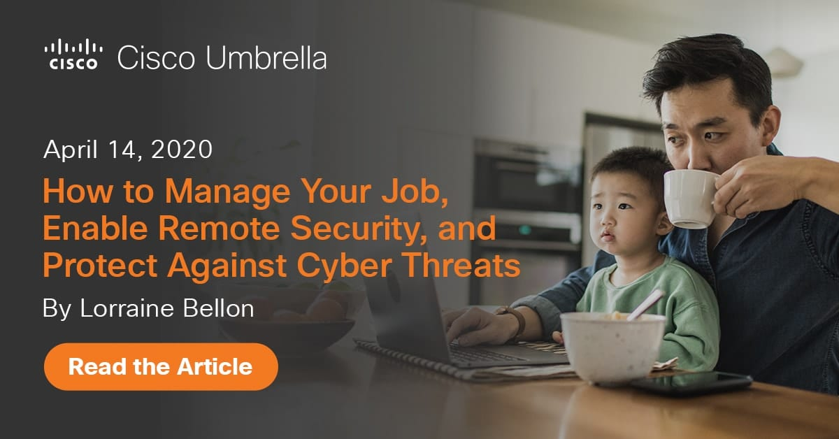 The New Normal: Tips for Working From Home – How to Manage Your Job, Enable Remote Security, and Protect Against Cyber Threats